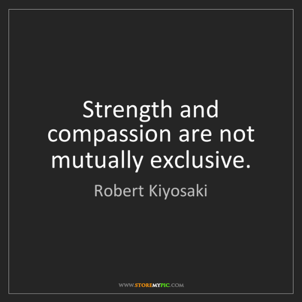 Robert Kiyosaki: Strength and compassion are not mutually exclusive.