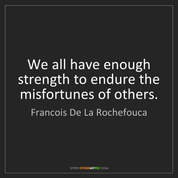 Francois De La Rochefouca: We all have enough strength to endure the misfortunes...