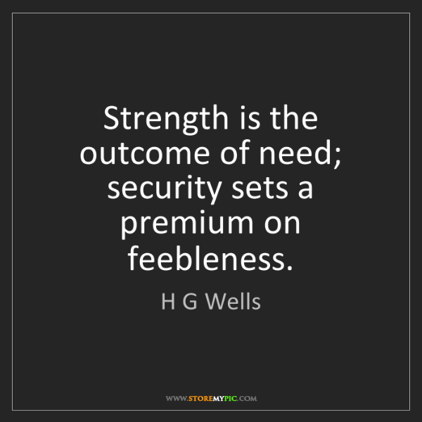 H G Wells: Strength is the outcome of need; security sets a premium...