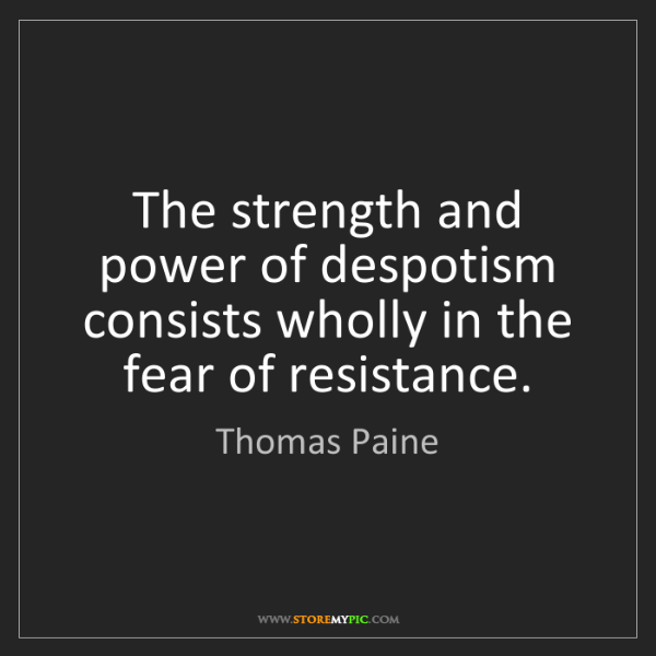 Thomas Paine: The strength and power of despotism consists wholly in...