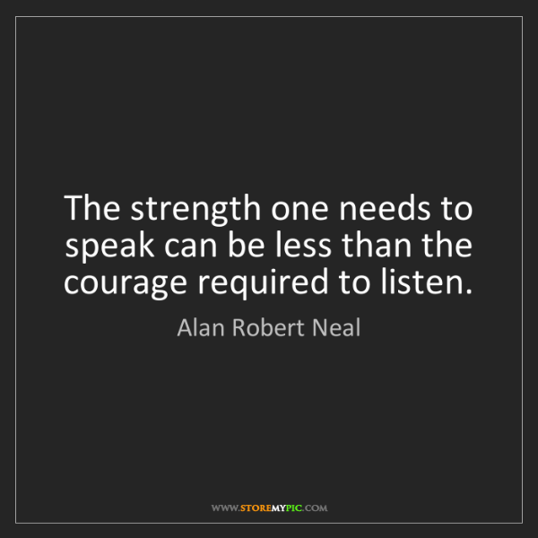 Alan Robert Neal: The strength one needs to speak can be less than the...