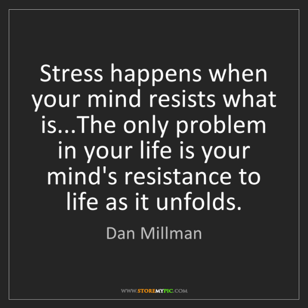 Dan Millman: Stress happens when your mind resists what is...The only...