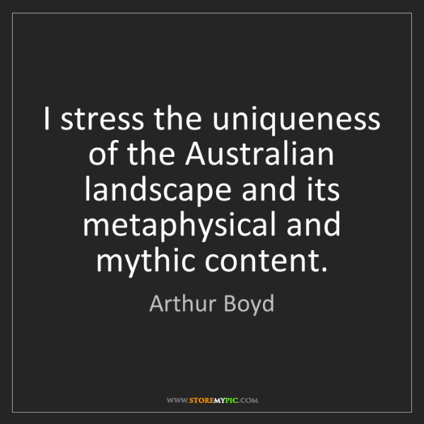 Arthur Boyd: I stress the uniqueness of the Australian landscape and...