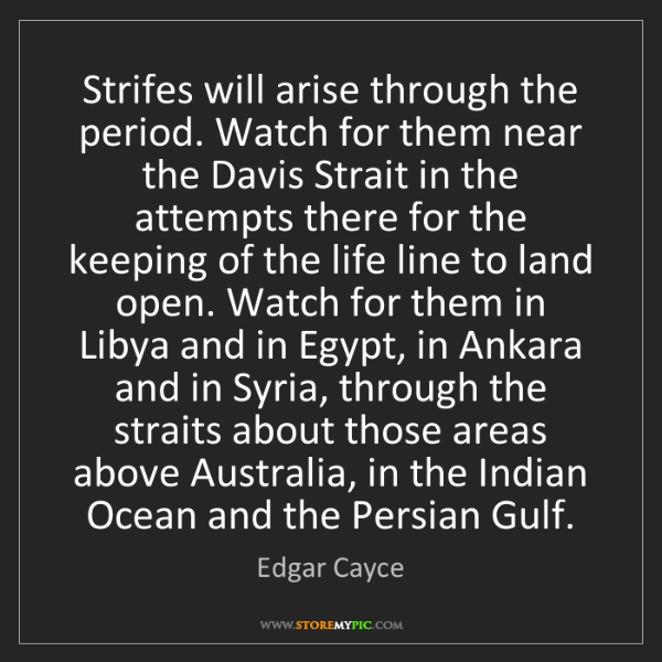Edgar Cayce: Strifes will arise through the period. Watch for them...