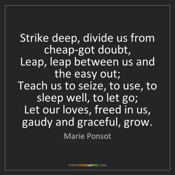 Marie Ponsot: Strike deep, divide us from cheap-got doubt,  Leap, leap...