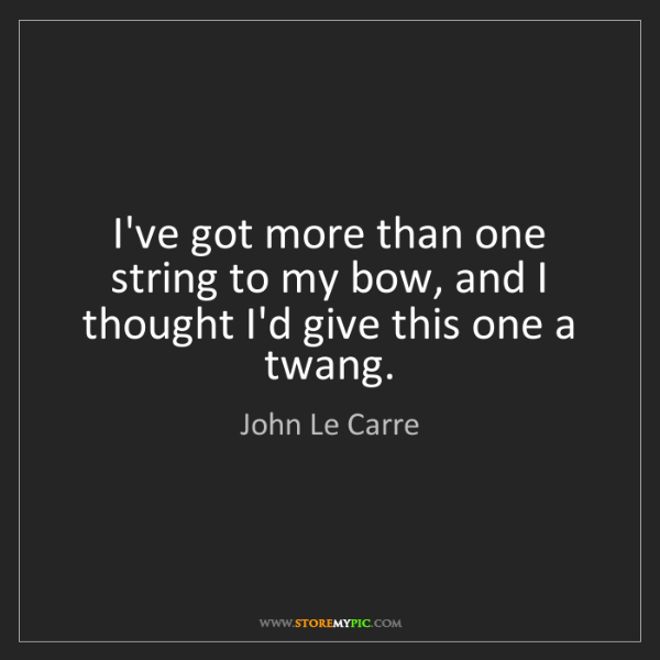 John Le Carre: I've got more than one string to my bow, and I thought...