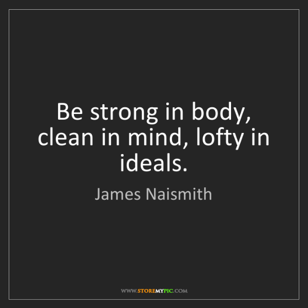 James Naismith: Be strong in body, clean in mind, lofty in ideals.