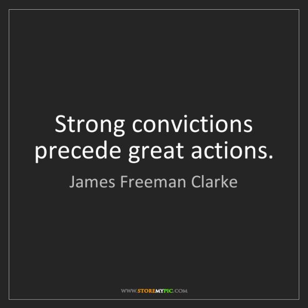 James Freeman Clarke: Strong convictions precede great actions.