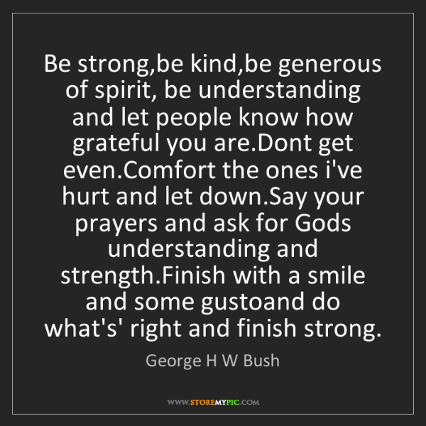 George H W Bush: Be strong,be kind,be generous of spirit, be understanding...