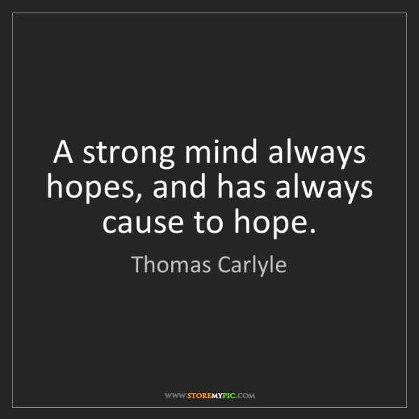 Thomas Carlyle: A strong mind always hopes, and has always cause to hope.