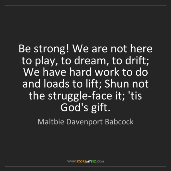 Maltbie Davenport Babcock: Be strong! We are not here to play, to dream, to drift;...