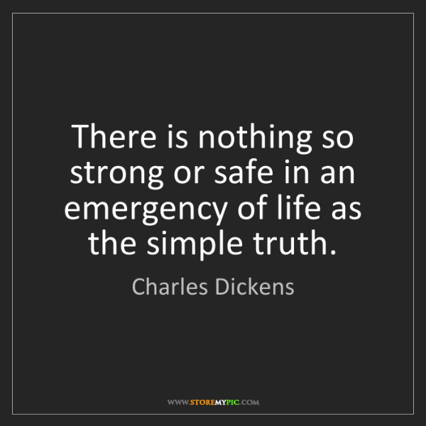 Charles Dickens: There is nothing so strong or safe in an emergency of...