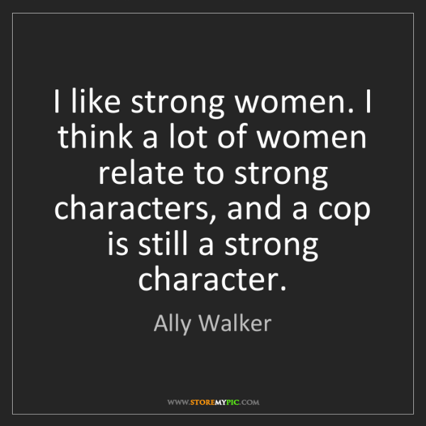 Ally Walker: I like strong women. I think a lot of women relate to...