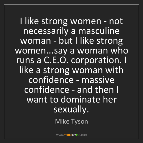 Mike Tyson: I like strong women - not necessarily a masculine woman...