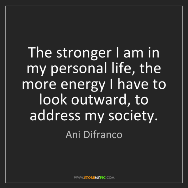 Ani Difranco: The stronger I am in my personal life, the more energy...