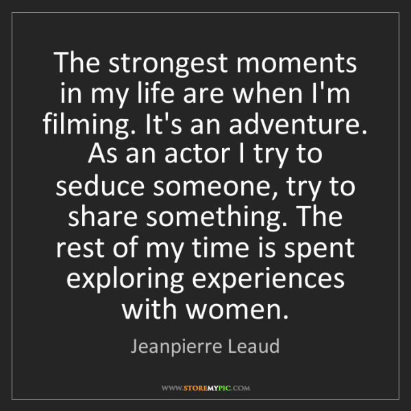 Jeanpierre Leaud: The strongest moments in my life are when I'm filming....