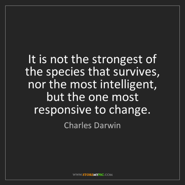 Charles Darwin: It is not the strongest of the species that survives,...
