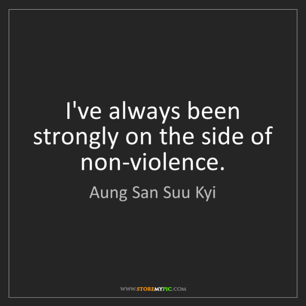 Aung San Suu Kyi: I've always been strongly on the side of non-violence.
