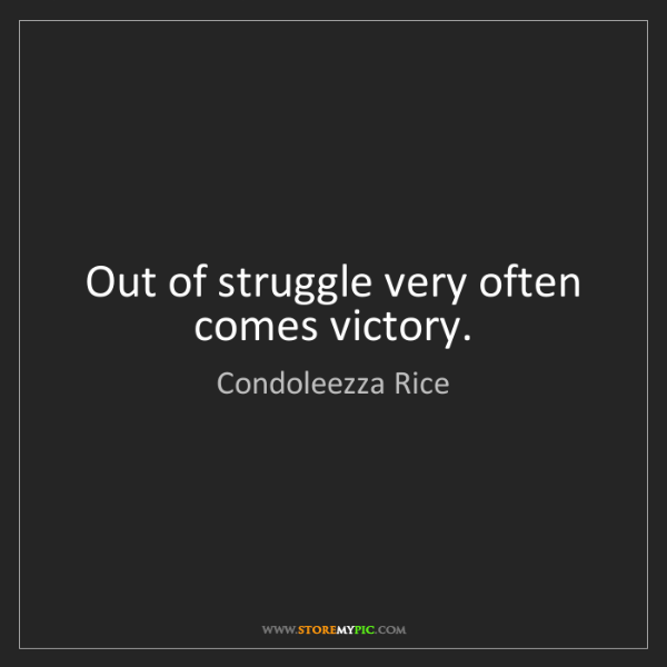 Condoleezza Rice: Out of struggle very often comes victory.