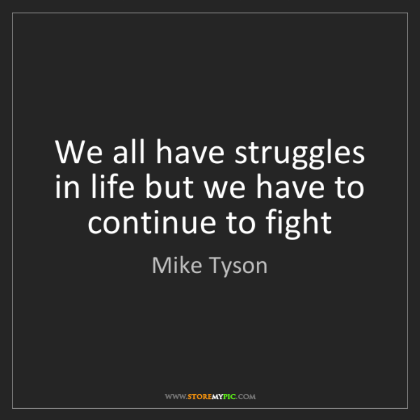 Mike Tyson: We all have struggles in life but we have to continue...