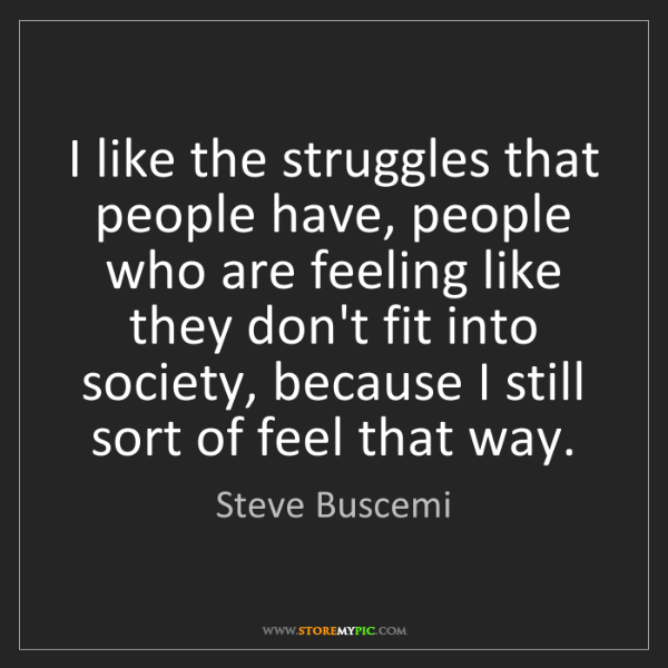 Steve Buscemi: I like the struggles that people have, people who are...