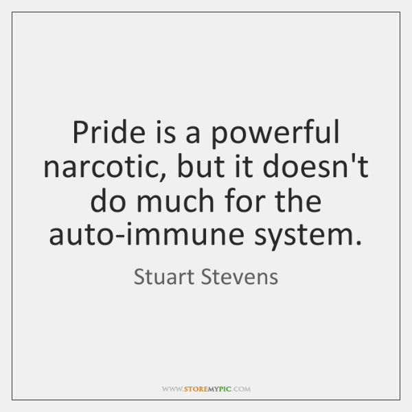 Pride is a powerful narcotic, but it doesn't do much for the ...