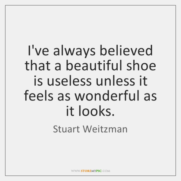 I've always believed that a beautiful shoe is useless unless it feels ...