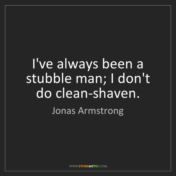 Jonas Armstrong: I've always been a stubble man; I don't do clean-shaven.