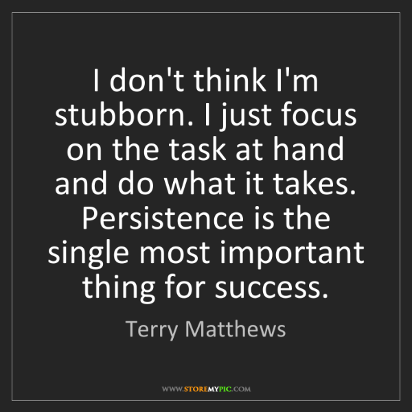Terry Matthews: I don't think I'm stubborn. I just focus on the task...