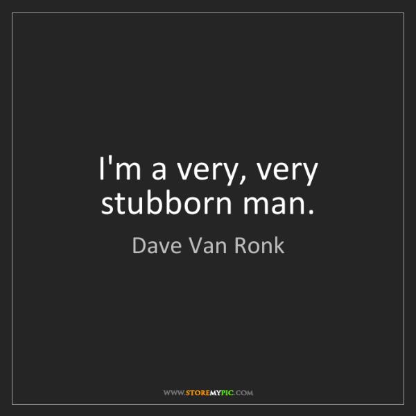 Dave Van Ronk: I'm a very, very stubborn man.