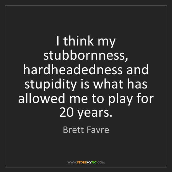 Brett Favre: I think my stubbornness, hardheadedness and stupidity...