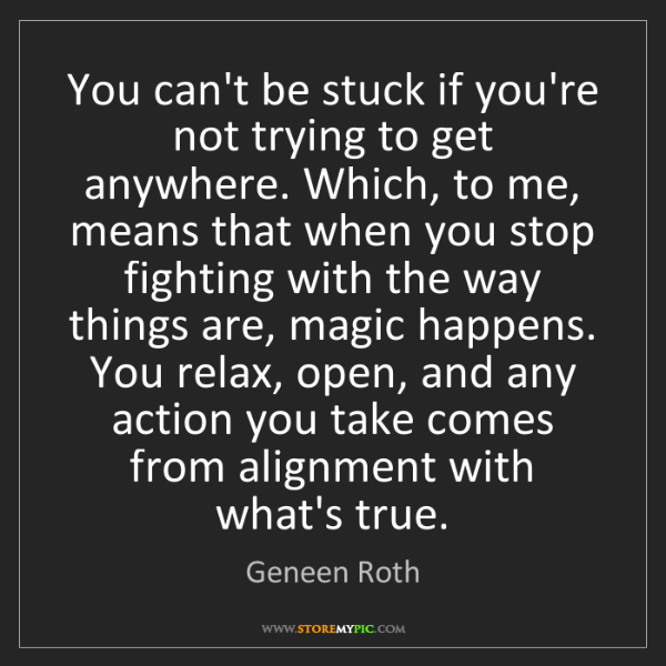 Geneen Roth: You can't be stuck if you're not trying to get anywhere....