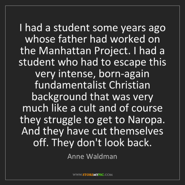 Anne Waldman: I had a student some years ago whose father had worked...