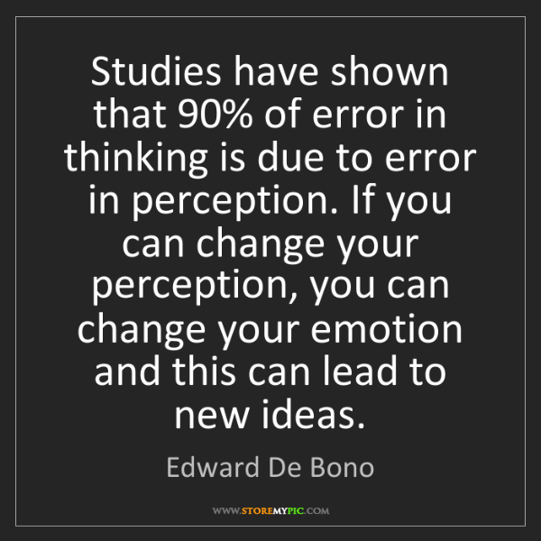 Edward De Bono: Studies have shown that 90% of error in thinking is due...