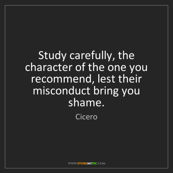 Cicero: Study carefully, the character of the one you recommend,...