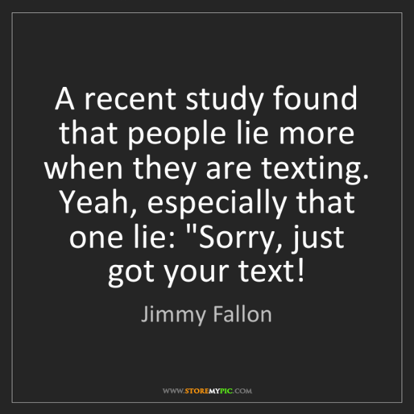 Jimmy Fallon: A recent study found that people lie more when they are...