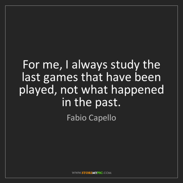 Fabio Capello: For me, I always study the last games that have been...