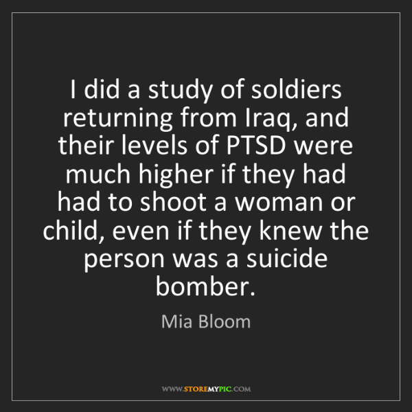 Mia Bloom: I did a study of soldiers returning from Iraq, and their...