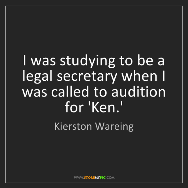Kierston Wareing: I was studying to be a legal secretary when I was called...