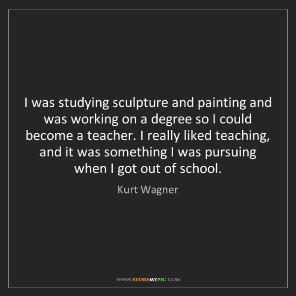 Kurt Wagner: I was studying sculpture and painting and was working...