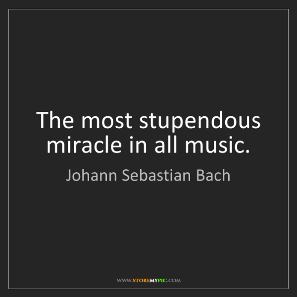 Johann Sebastian Bach: The most stupendous miracle in all music.