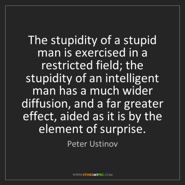 Peter Ustinov: The stupidity of a stupid man is exercised in a restricted...