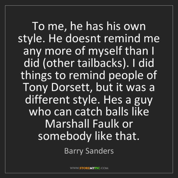 Barry Sanders: To me, he has his own style. He doesnt remind me any...