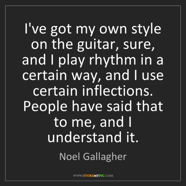 Noel Gallagher: I've got my own style on the guitar, sure, and I play...