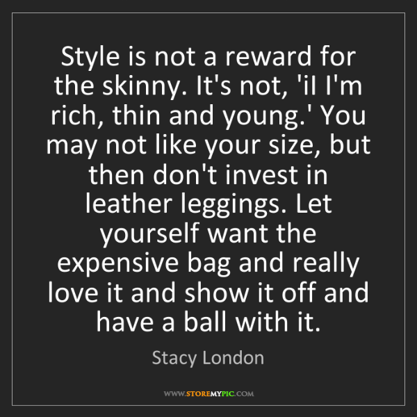 Stacy London: Style is not a reward for the skinny. It's not, 'iI I'm...