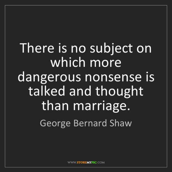 George Bernard Shaw: There is no subject on which more dangerous nonsense...