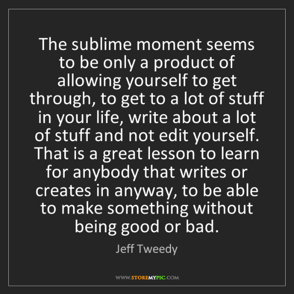 Jeff Tweedy: The sublime moment seems to be only a product of allowing...