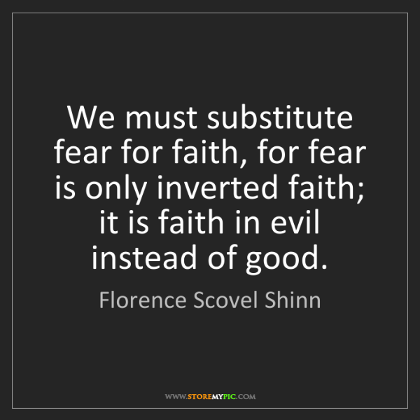 Florence Scovel Shinn: We must substitute fear for faith, for fear is only inverted...