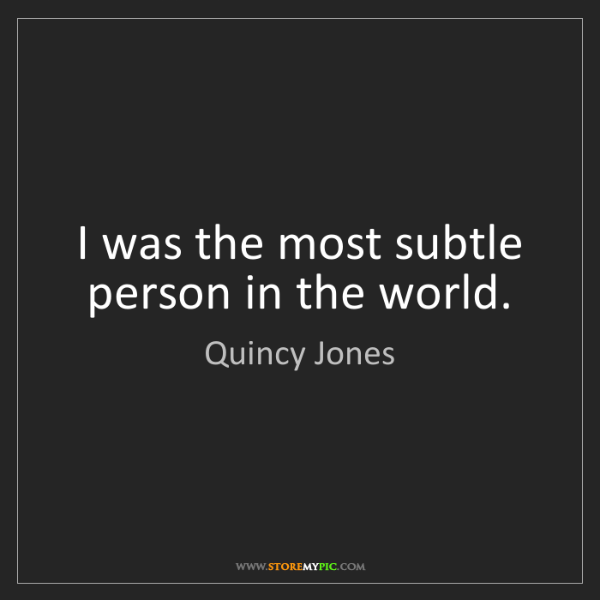 Quincy Jones: I was the most subtle person in the world.