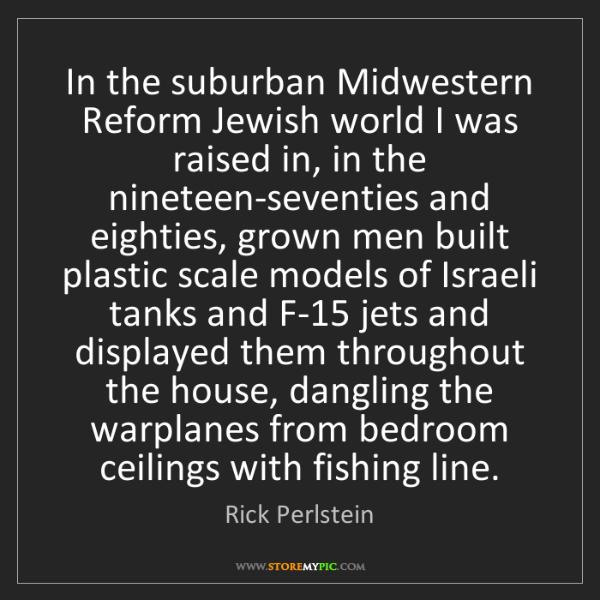 Rick Perlstein: In the suburban Midwestern Reform Jewish world I was...